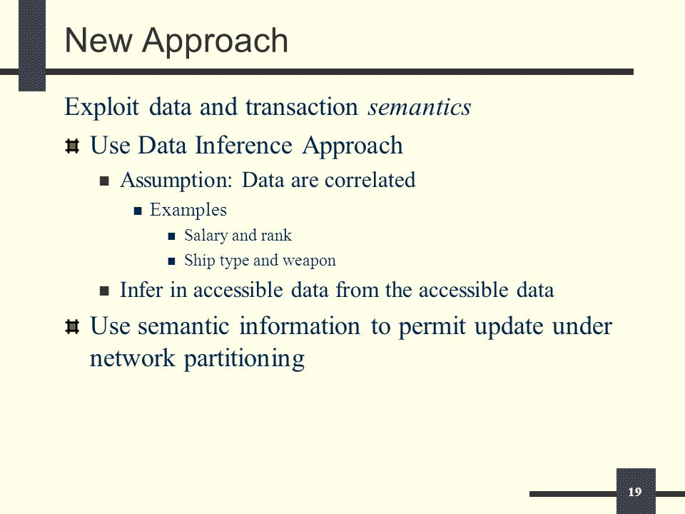 19 New Approach Exploit data and transaction semantics Use Data Inference Approach Assumption: Data are correlated Examples Salary and rank Ship type and weapon Infer in accessible data from the accessible data Use semantic information to permit update under network partitioning