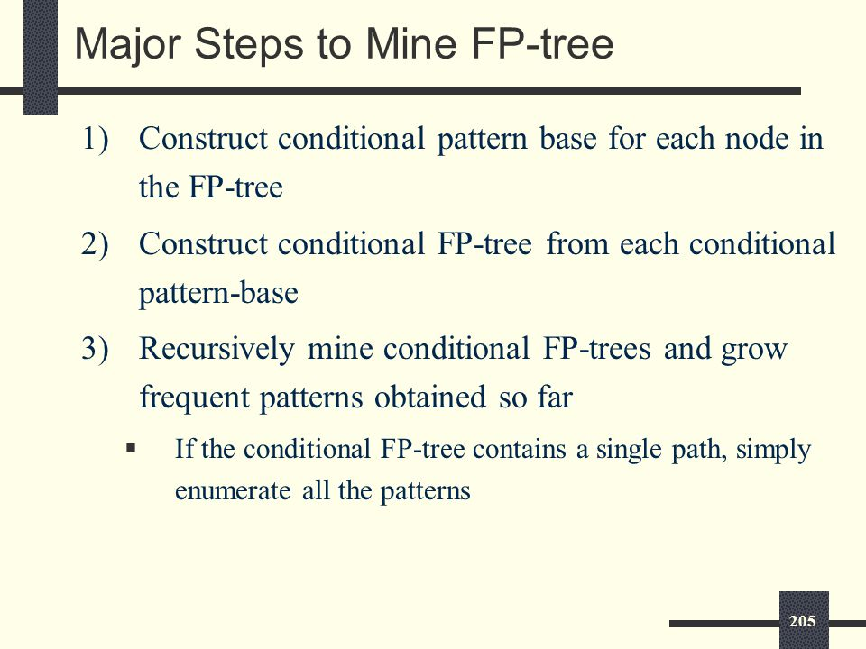 205 Major Steps to Mine FP-tree 1)Construct conditional pattern base for each node in the FP-tree 2)Construct conditional FP-tree from each conditional pattern-base 3)Recursively mine conditional FP-trees and grow frequent patterns obtained so far  If the conditional FP-tree contains a single path, simply enumerate all the patterns