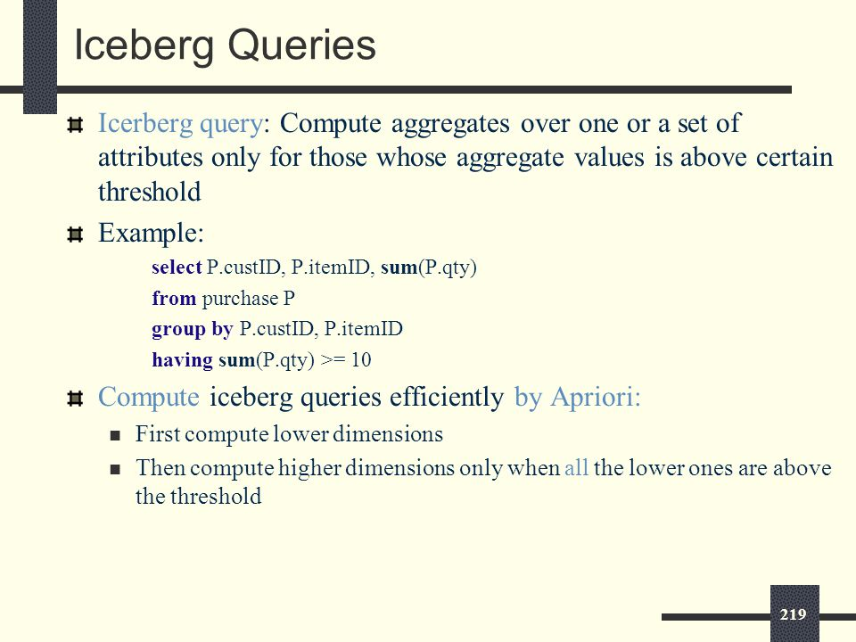 219 Iceberg Queries Icerberg query: Compute aggregates over one or a set of attributes only for those whose aggregate values is above certain threshold Example: select P.custID, P.itemID, sum(P.qty) from purchase P group by P.custID, P.itemID having sum(P.qty) >= 10 Compute iceberg queries efficiently by Apriori: First compute lower dimensions Then compute higher dimensions only when all the lower ones are above the threshold