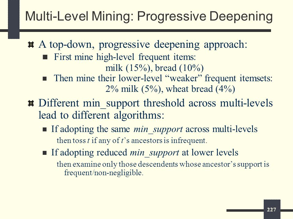 227 Multi-Level Mining: Progressive Deepening A top-down, progressive deepening approach: First mine high-level frequent items: milk (15%), bread (10%) Then mine their lower-level weaker frequent itemsets: 2% milk (5%), wheat bread (4%) Different min_support threshold across multi-levels lead to different algorithms: If adopting the same min_support across multi-levels then toss t if any of t's ancestors is infrequent.