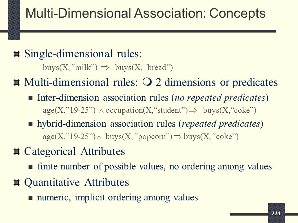 231 Multi-Dimensional Association: Concepts Single-dimensional rules: buys(X, milk )  buys(X, bread ) Multi-dimensional rules:  2 dimensions or predicates Inter-dimension association rules (no repeated predicates) age(X, 19-25 )  occupation(X, student )  buys(X, coke ) hybrid-dimension association rules (repeated predicates) age(X, 19-25 )  buys(X, popcorn )  buys(X, coke ) Categorical Attributes finite number of possible values, no ordering among values Quantitative Attributes numeric, implicit ordering among values