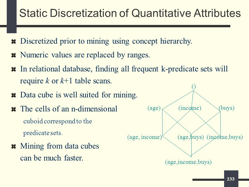 233 Static Discretization of Quantitative Attributes Discretized prior to mining using concept hierarchy.