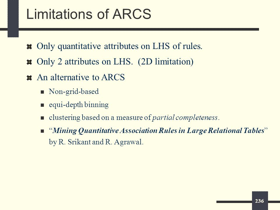 236 Limitations of ARCS Only quantitative attributes on LHS of rules.