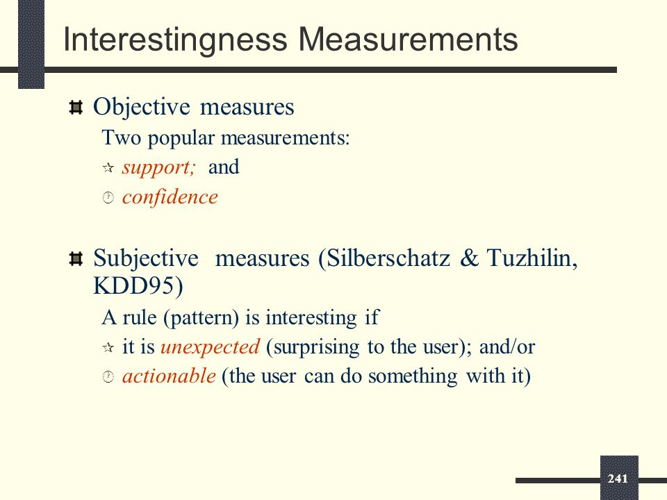 241 Interestingness Measurements Objective measures Two popular measurements: ¶ support; and · confidence Subjective measures (Silberschatz & Tuzhilin, KDD95) A rule (pattern) is interesting if ¶ it is unexpected (surprising to the user); and/or · actionable (the user can do something with it)