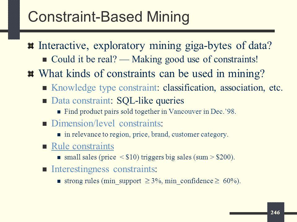 246 Constraint-Based Mining Interactive, exploratory mining giga-bytes of data.