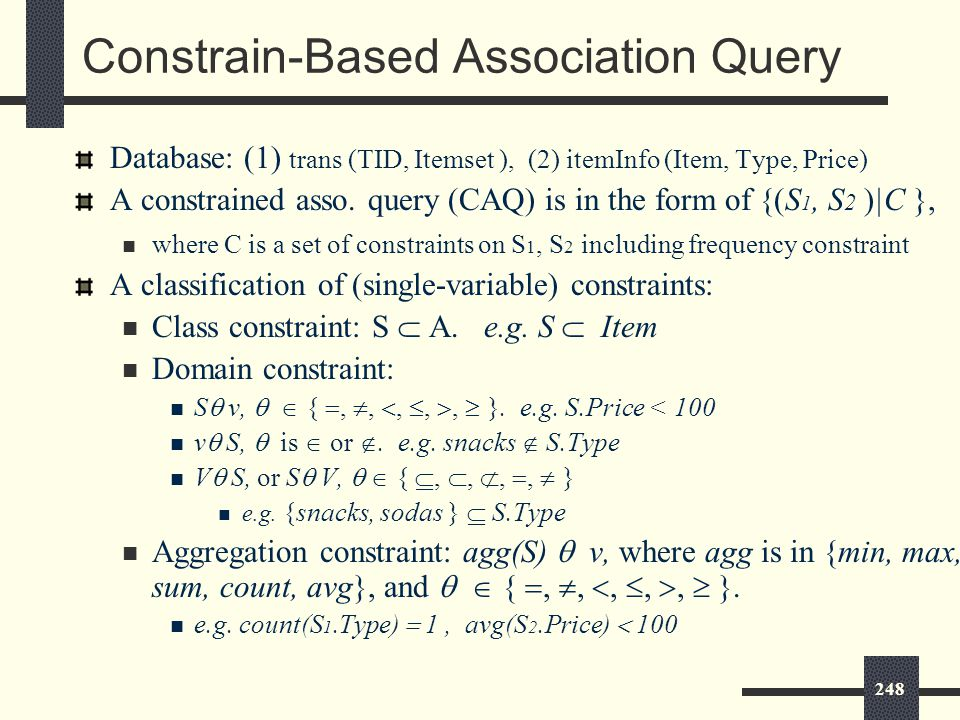 248 Constrain-Based Association Query Database: (1) trans (TID, Itemset ), (2) itemInfo (Item, Type, Price) A constrained asso.