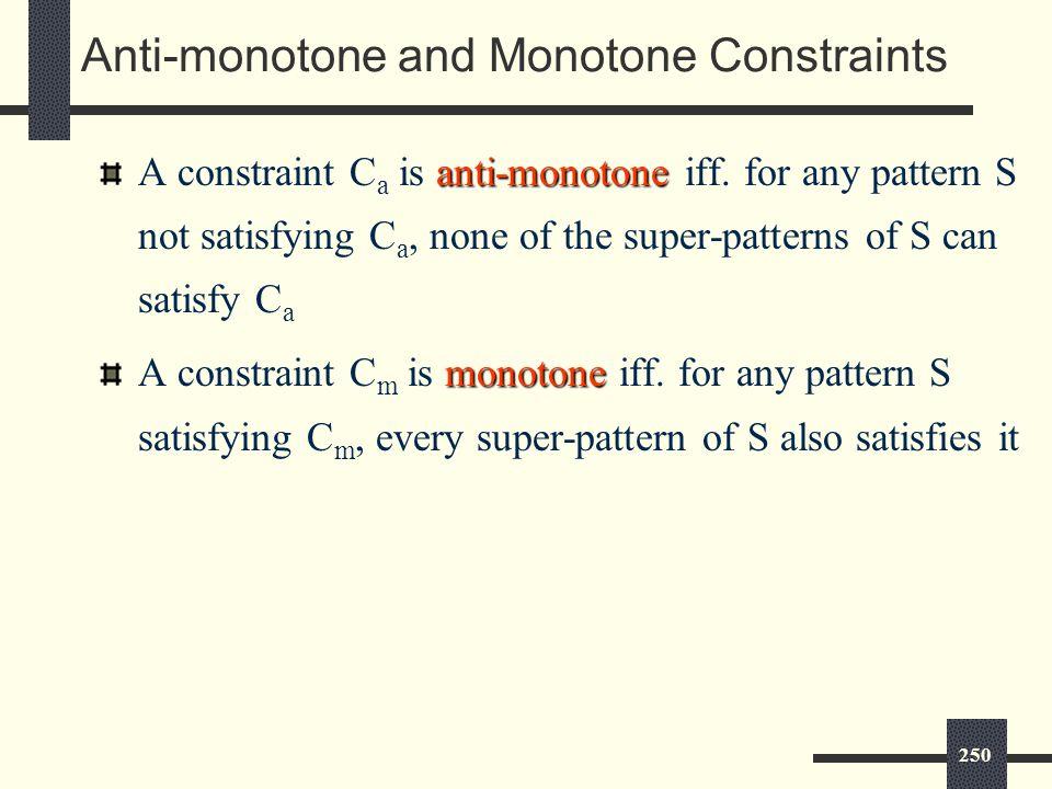 250 Anti-monotone and Monotone Constraints anti-monotone A constraint C a is anti-monotone iff.