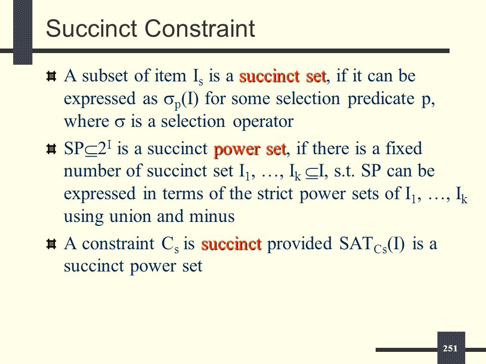 251 Succinct Constraint succinct set A subset of item I s is a succinct set, if it can be expressed as  p (I) for some selection predicate p, where  is a selection operator power set SP  2 I is a succinct power set, if there is a fixed number of succinct set I 1, …, I k  I, s.t.