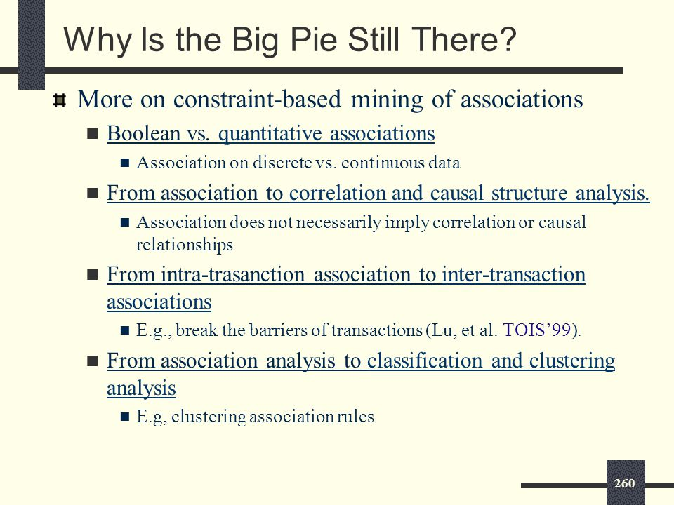 260 Why Is the Big Pie Still There. More on constraint-based mining of associations Boolean vs.