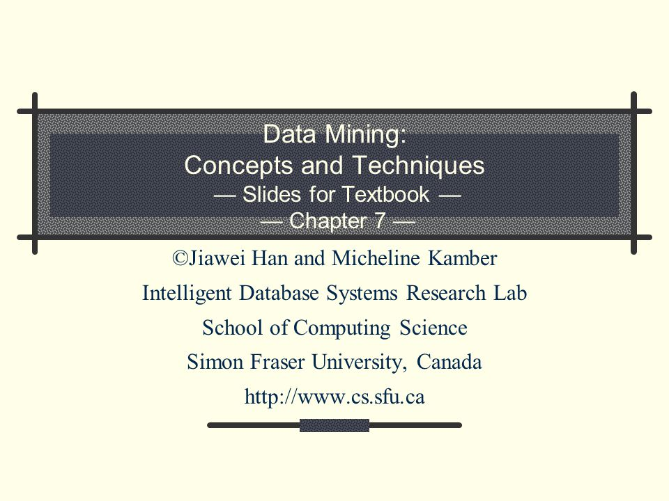 Data Mining: Concepts and Techniques — Slides for Textbook — — Chapter 7 — ©Jiawei Han and Micheline Kamber Intelligent Database Systems Research Lab School of Computing Science Simon Fraser University, Canada http://www.cs.sfu.ca
