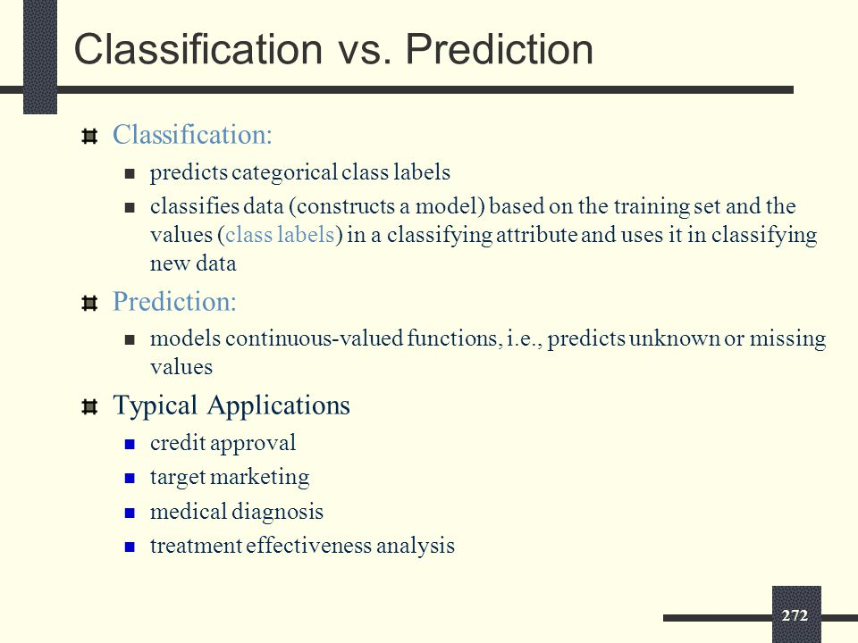272 Classification: predicts categorical class labels classifies data (constructs a model) based on the training set and the values (class labels) in a classifying attribute and uses it in classifying new data Prediction: models continuous-valued functions, i.e., predicts unknown or missing values Typical Applications credit approval target marketing medical diagnosis treatment effectiveness analysis Classification vs.