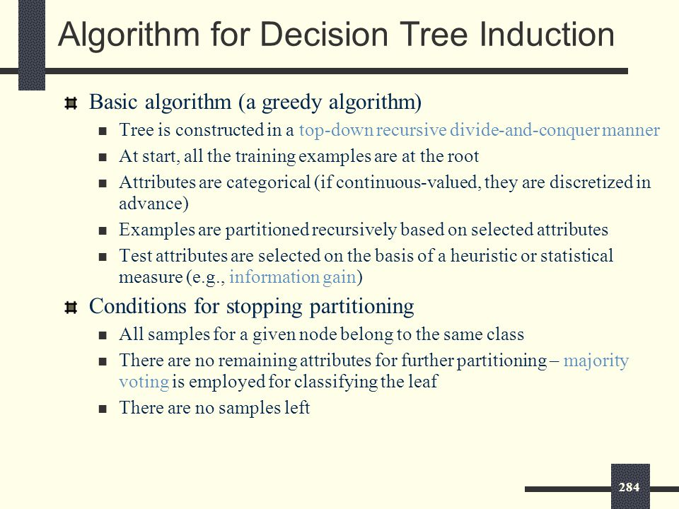 284 Algorithm for Decision Tree Induction Basic algorithm (a greedy algorithm) Tree is constructed in a top-down recursive divide-and-conquer manner At start, all the training examples are at the root Attributes are categorical (if continuous-valued, they are discretized in advance) Examples are partitioned recursively based on selected attributes Test attributes are selected on the basis of a heuristic or statistical measure (e.g., information gain) Conditions for stopping partitioning All samples for a given node belong to the same class There are no remaining attributes for further partitioning – majority voting is employed for classifying the leaf There are no samples left