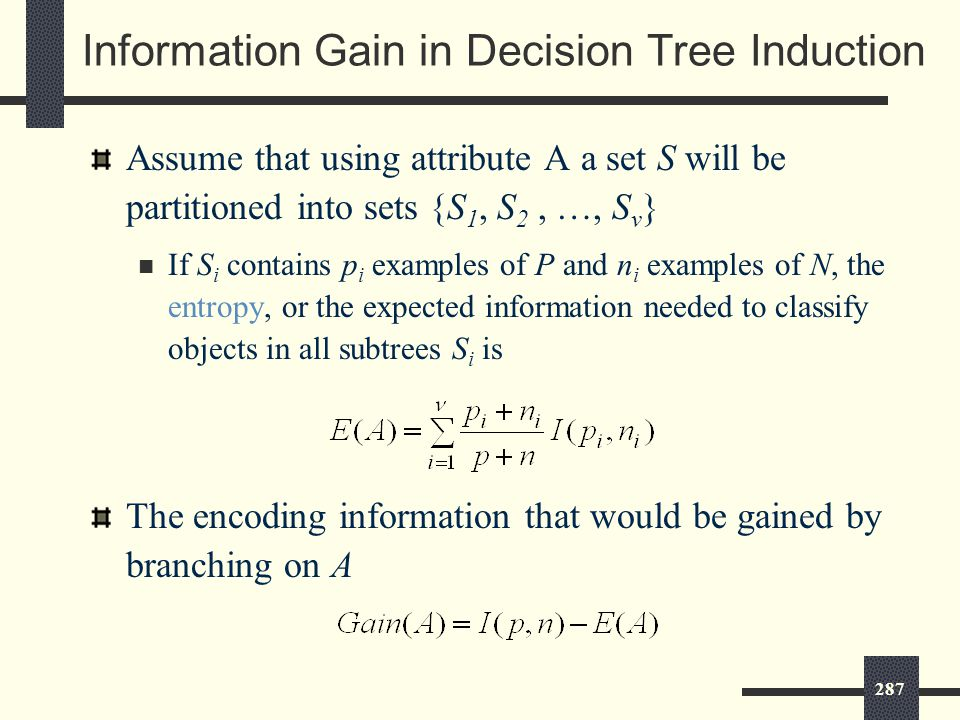 287 Information Gain in Decision Tree Induction Assume that using attribute A a set S will be partitioned into sets {S 1, S 2, …, S v } If S i contains p i examples of P and n i examples of N, the entropy, or the expected information needed to classify objects in all subtrees S i is The encoding information that would be gained by branching on A