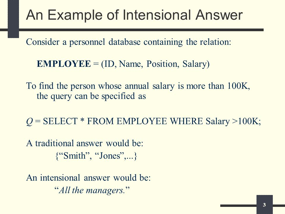 3 An Example of Intensional Answer Consider a personnel database containing the relation: EMPLOYEE = (ID, Name, Position, Salary) To find the person whose annual salary is more than 100K, the query can be specified as Q = SELECT * FROM EMPLOYEE WHERE Salary >100K; A traditional answer would be: { Smith , Jones ,...} An intensional answer would be: All the managers.