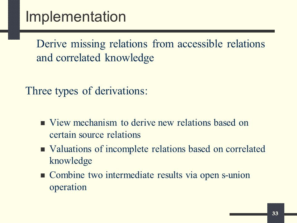 33 Implementation Derive missing relations from accessible relations and correlated knowledge Three types of derivations: View mechanism to derive new relations based on certain source relations Valuations of incomplete relations based on correlated knowledge Combine two intermediate results via open s-union operation