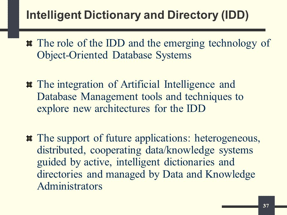 37 Intelligent Dictionary and Directory (IDD) The role of the IDD and the emerging technology of Object-Oriented Database Systems The integration of Artificial Intelligence and Database Management tools and techniques to explore new architectures for the IDD The support of future applications: heterogeneous, distributed, cooperating data/knowledge systems guided by active, intelligent dictionaries and directories and managed by Data and Knowledge Administrators
