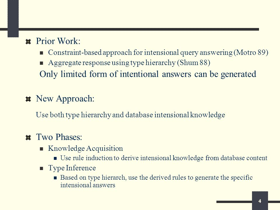 4 Prior Work: Constraint-based approach for intensional query answering (Motro 89) Aggregate response using type hierarchy (Shum 88) Only limited form of intentional answers can be generated New Approach: Use both type hierarchy and database intensional knowledge Two Phases: Knowledge Acquisition Use rule induction to derive intensional knowledge from database content Type Inference Based on type hierarch, use the derived rules to generate the specific intensional answers