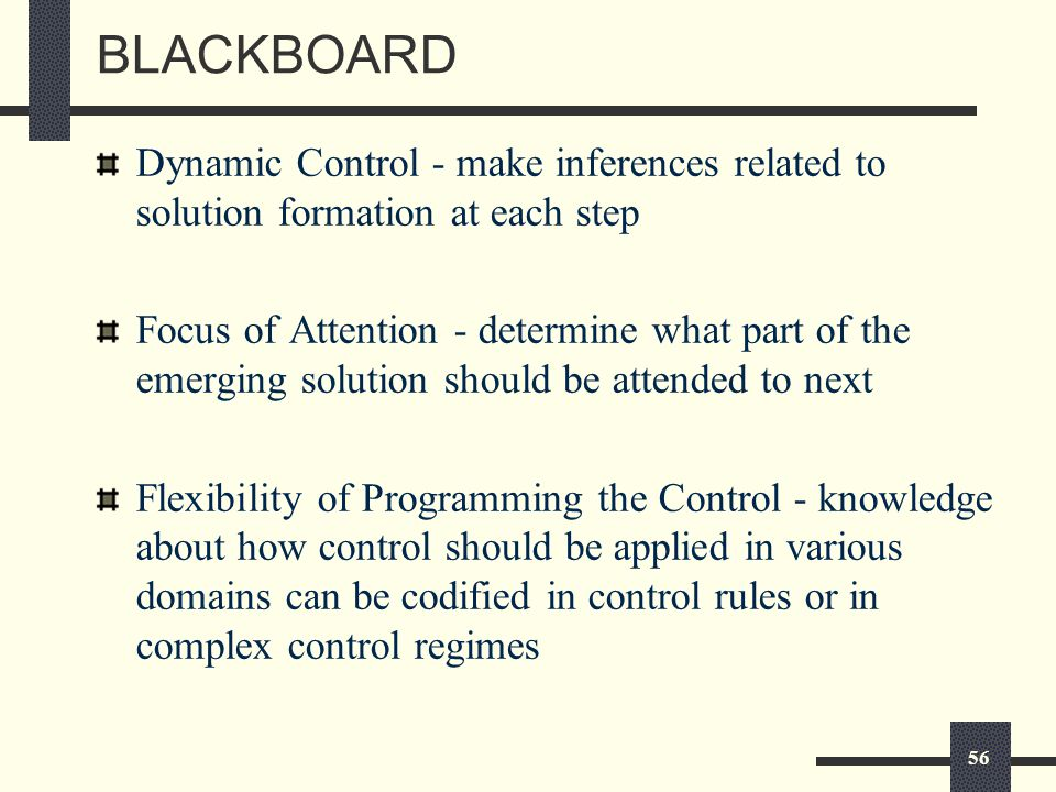 56 BLACKBOARD Dynamic Control - make inferences related to solution formation at each step Focus of Attention - determine what part of the emerging solution should be attended to next Flexibility of Programming the Control - knowledge about how control should be applied in various domains can be codified in control rules or in complex control regimes