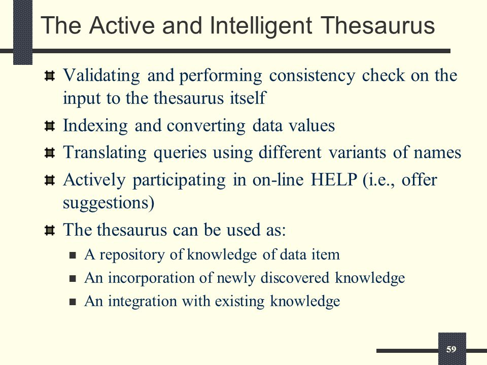 59 The Active and Intelligent Thesaurus Validating and performing consistency check on the input to the thesaurus itself Indexing and converting data values Translating queries using different variants of names Actively participating in on-line HELP (i.e., offer suggestions) The thesaurus can be used as: A repository of knowledge of data item An incorporation of newly discovered knowledge An integration with existing knowledge