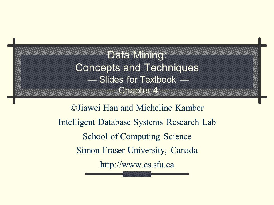 Data Mining: Concepts and Techniques — Slides for Textbook — — Chapter 4 — ©Jiawei Han and Micheline Kamber Intelligent Database Systems Research Lab School of Computing Science Simon Fraser University, Canada http://www.cs.sfu.ca