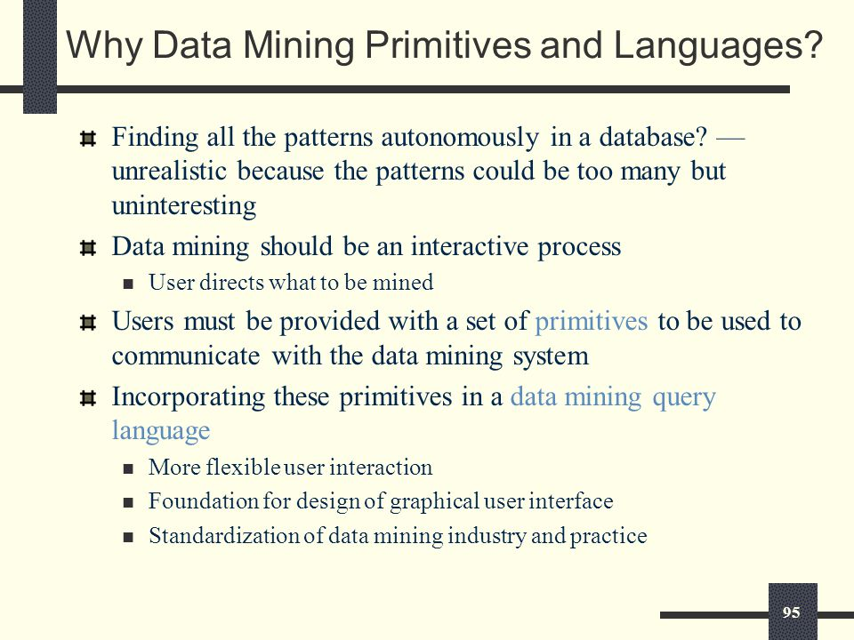 95 Why Data Mining Primitives and Languages. Finding all the patterns autonomously in a database.