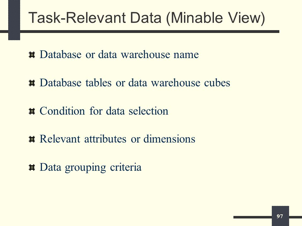 97 Task-Relevant Data (Minable View) Database or data warehouse name Database tables or data warehouse cubes Condition for data selection Relevant attributes or dimensions Data grouping criteria