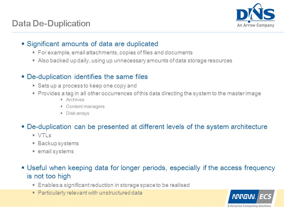 Data De-Duplication  Significant amounts of data are duplicated  For example,  attachments, copies of files and documents  Also backed up daily, using up unnecessary amounts of data storage resources  De-duplication identifies the same files  Sets up a process to keep one copy and  Provides a tag in all other occurrences of this data directing the system to the master image  De-duplication can be presented at different levels of the system architecture  VTLs  Backup systems   systems  Useful when keeping data for longer periods, especially if the access frequency is not too high  Enables a significant reduction in storage space to be realised  Particularly relevant with unstructured data  Archives  Content managers  Disk arrays