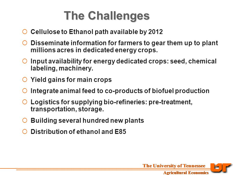 The Challenges  Cellulose to Ethanol path available by 2012  Disseminate information for farmers to gear them up to plant millions acres in dedicated energy crops.