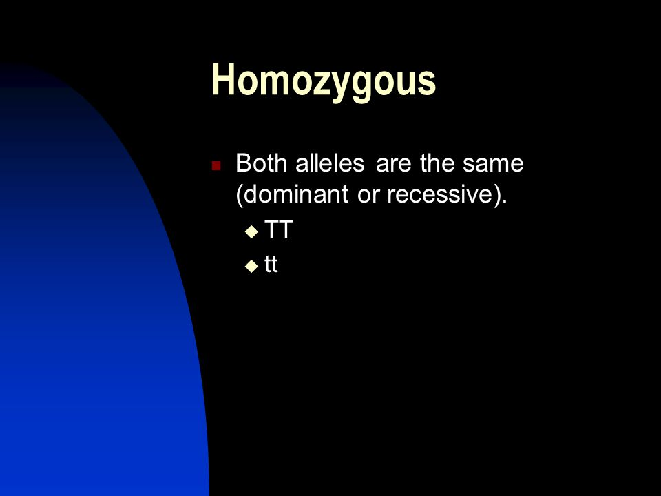 Homozygous Both alleles are the same (dominant or recessive).  TT  tt