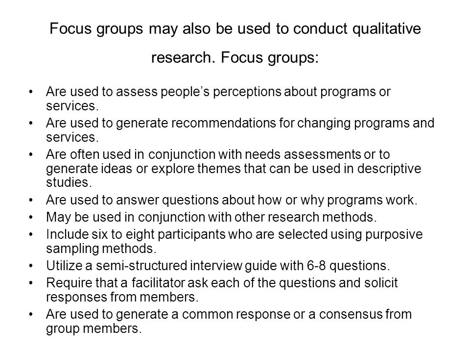 Focus groups may also be used to conduct qualitative research.