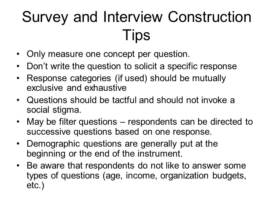 Survey and Interview Construction Tips Only measure one concept per question.