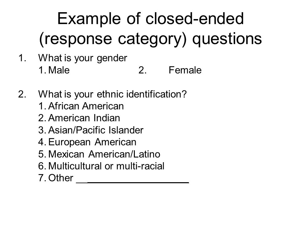 Example of closed-ended (response category) questions 1.What is your gender 1.Male2.Female 2.What is your ethnic identification.