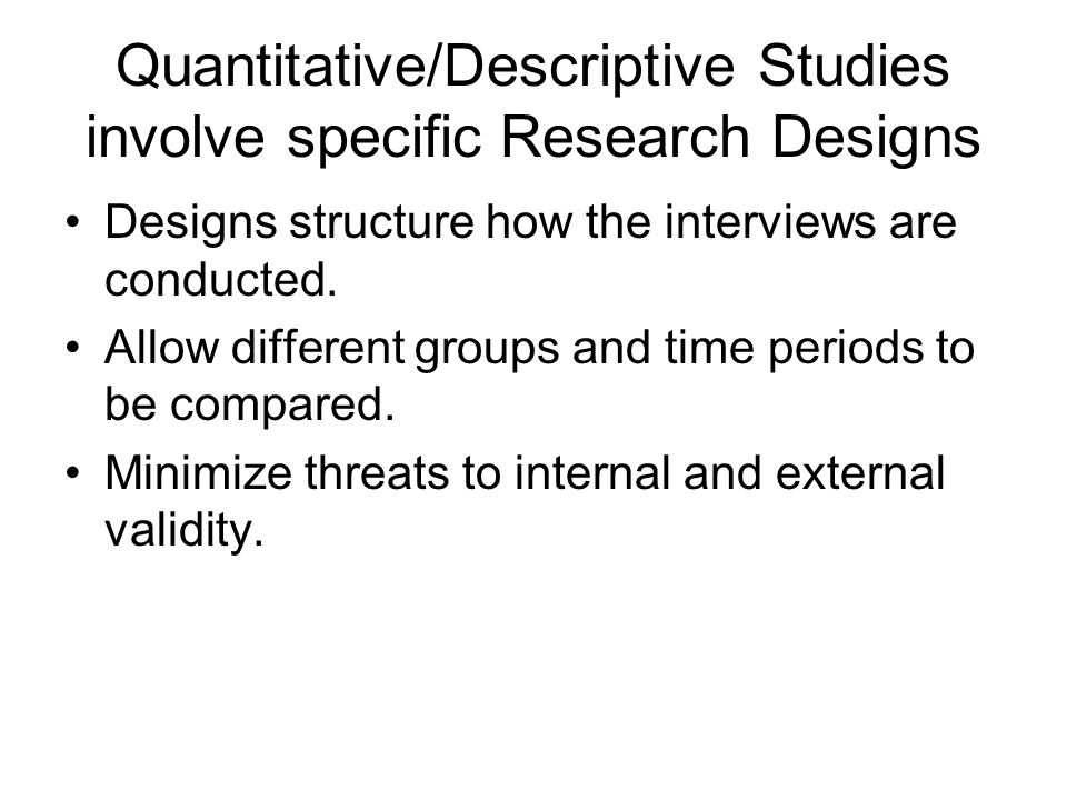 Quantitative/Descriptive Studies involve specific Research Designs Designs structure how the interviews are conducted.