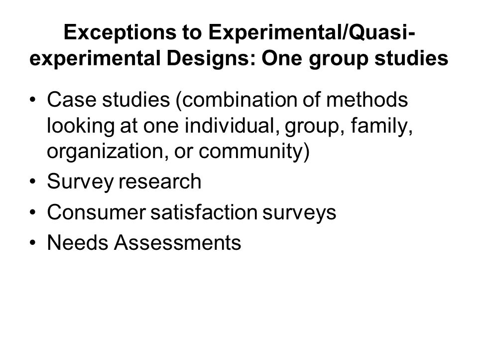 Exceptions to Experimental/Quasi- experimental Designs: One group studies Case studies (combination of methods looking at one individual, group, family, organization, or community) Survey research Consumer satisfaction surveys Needs Assessments
