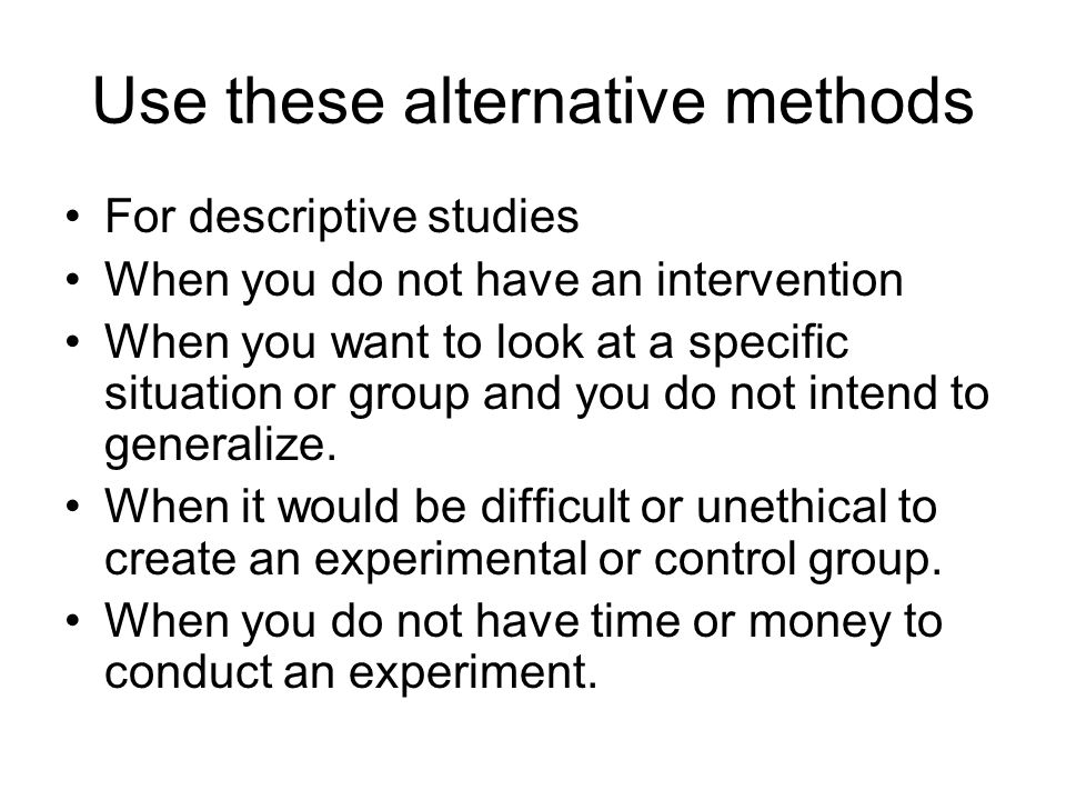 Use these alternative methods For descriptive studies When you do not have an intervention When you want to look at a specific situation or group and you do not intend to generalize.