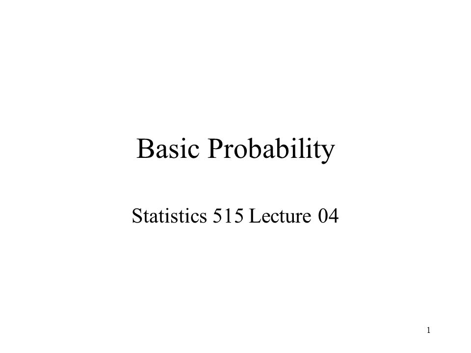 1 Basic Probability Statistics 515 Lecture 04