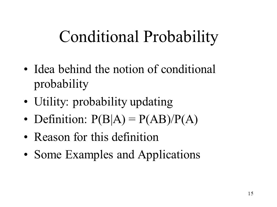 15 Conditional Probability Idea behind the notion of conditional probability Utility: probability updating Definition: P(B|A) = P(AB)/P(A) Reason for this definition Some Examples and Applications