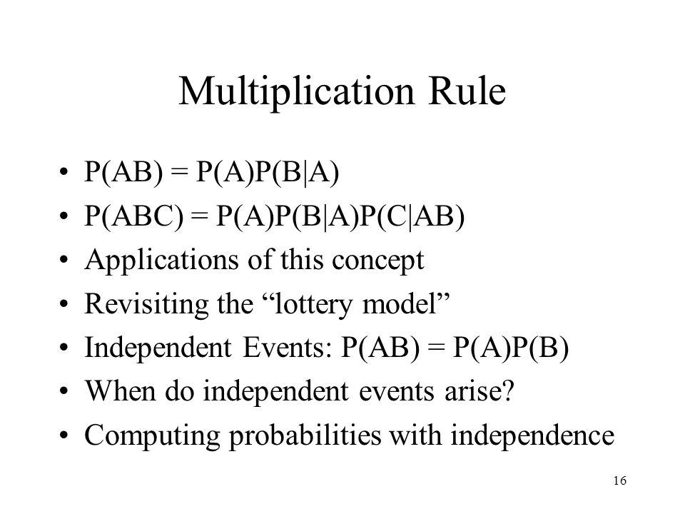 16 Multiplication Rule P(AB) = P(A)P(B|A) P(ABC) = P(A)P(B|A)P(C|AB) Applications of this concept Revisiting the lottery model Independent Events: P(AB) = P(A)P(B) When do independent events arise.