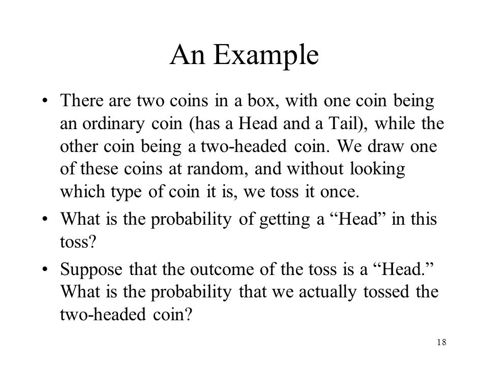 18 An Example There are two coins in a box, with one coin being an ordinary coin (has a Head and a Tail), while the other coin being a two-headed coin.