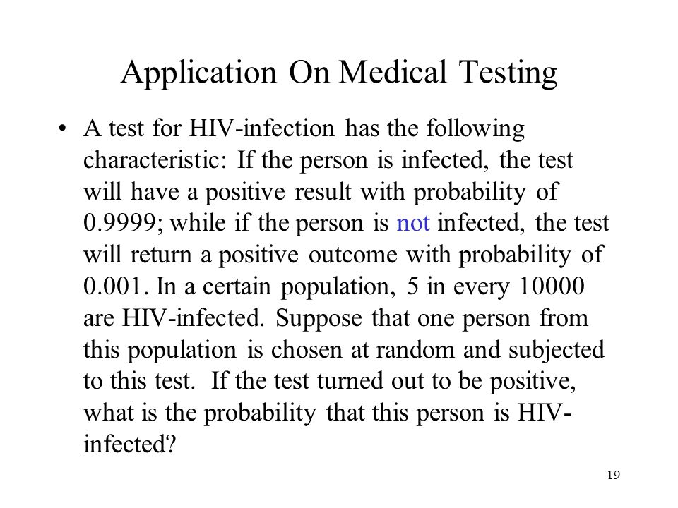 19 Application On Medical Testing A test for HIV-infection has the following characteristic: If the person is infected, the test will have a positive result with probability of ; while if the person is not infected, the test will return a positive outcome with probability of