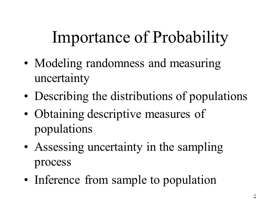 2 Importance of Probability Modeling randomness and measuring uncertainty Describing the distributions of populations Obtaining descriptive measures of populations Assessing uncertainty in the sampling process Inference from sample to population