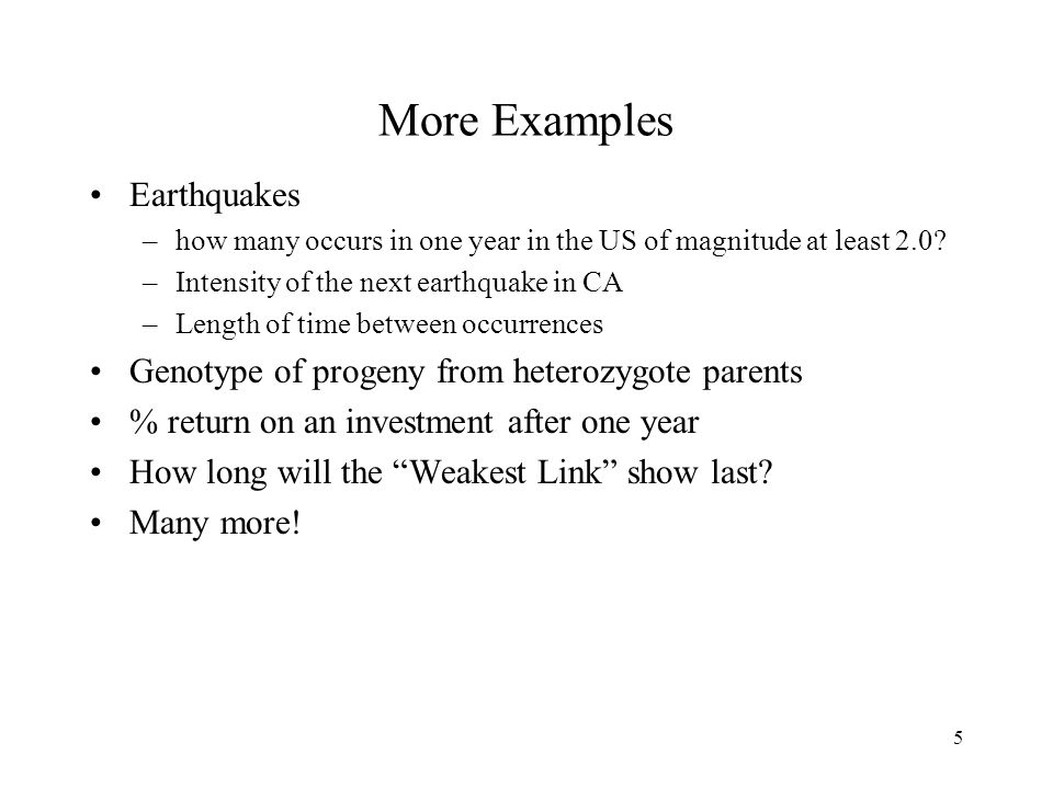 5 More Examples Earthquakes –how many occurs in one year in the US of magnitude at least 2.0.