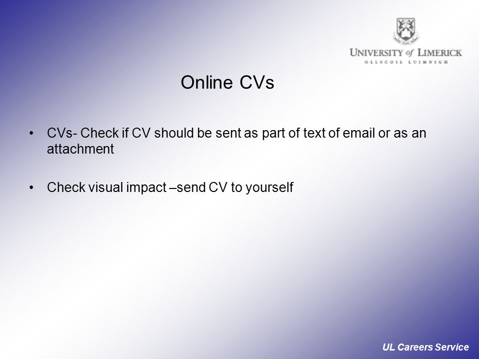 UL Careers Service Online CVs CVs- Check if CV should be sent as part of text of  or as an attachment Check visual impact –send CV to yourself
