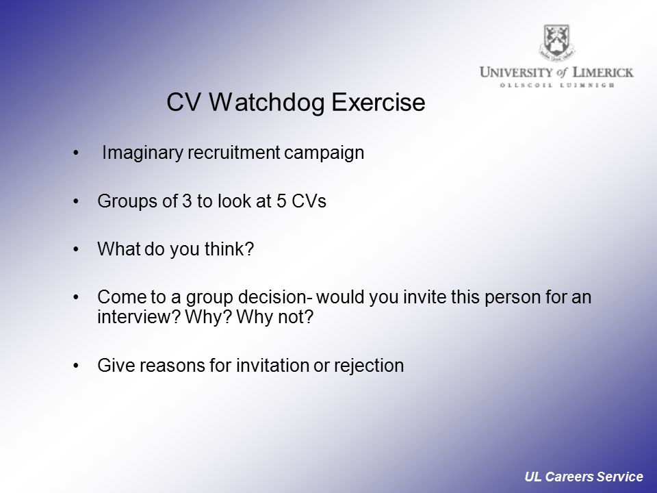 UL Careers Service CV Watchdog Exercise Imaginary recruitment campaign Groups of 3 to look at 5 CVs What do you think.