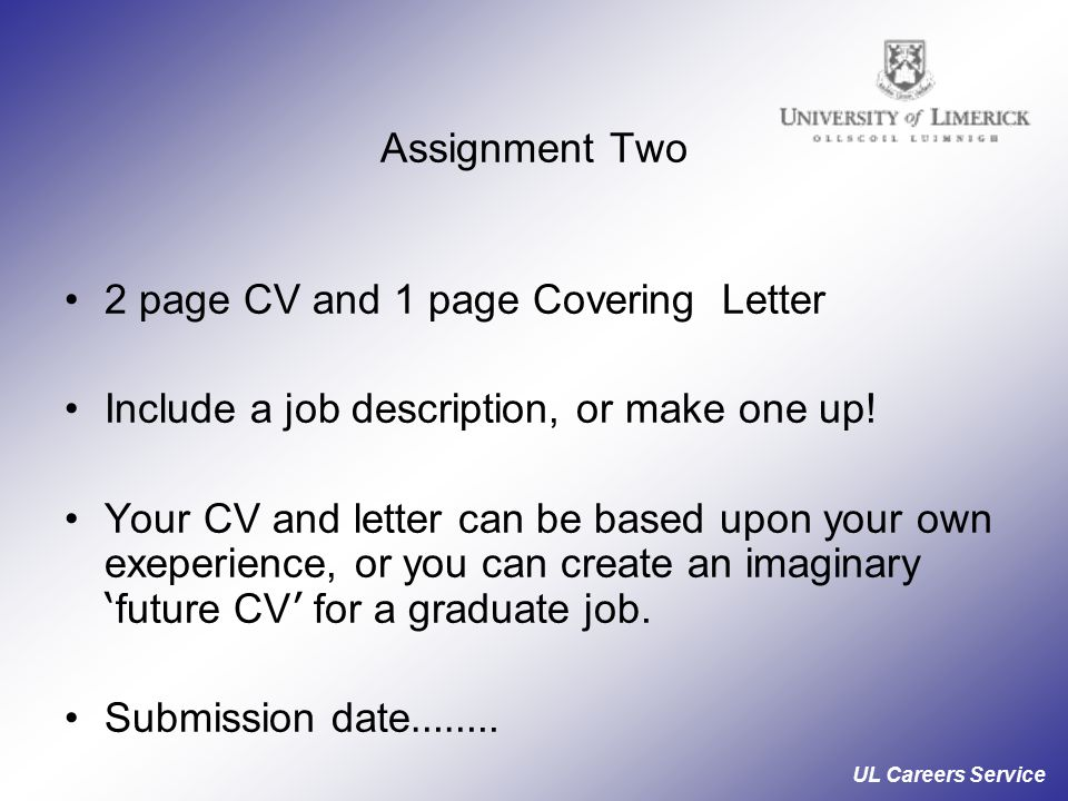 UL Careers Service Assignment Two 2 page CV and 1 page Covering Letter Include a job description, or make one up.
