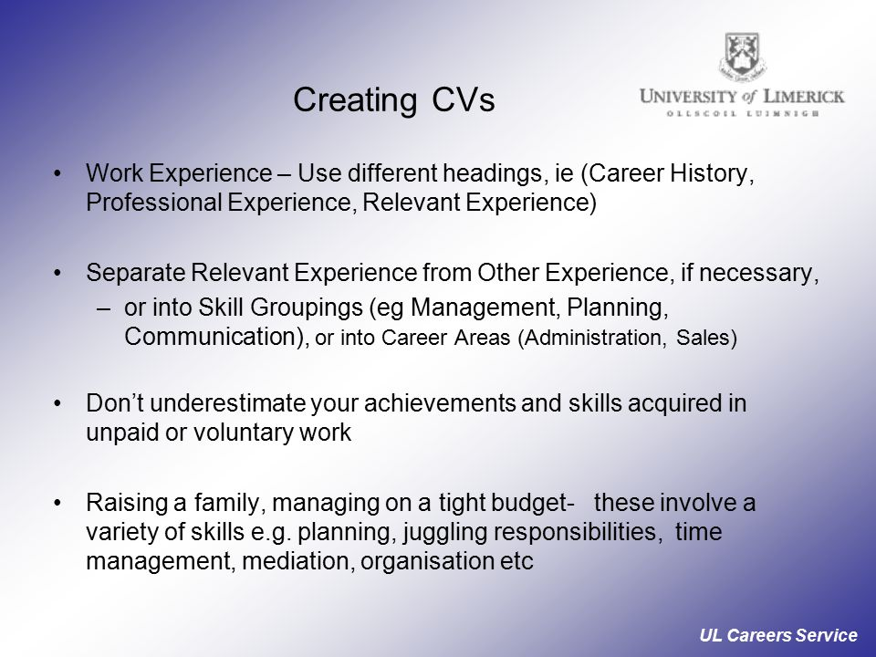 UL Careers Service Creating CVs Work Experience – Use different headings, ie (Career History, Professional Experience, Relevant Experience) Separate Relevant Experience from Other Experience, if necessary, –or into Skill Groupings (eg Management, Planning, Communication), or into Career Areas (Administration, Sales) Don't underestimate your achievements and skills acquired in unpaid or voluntary work Raising a family, managing on a tight budget- these involve a variety of skills e.g.