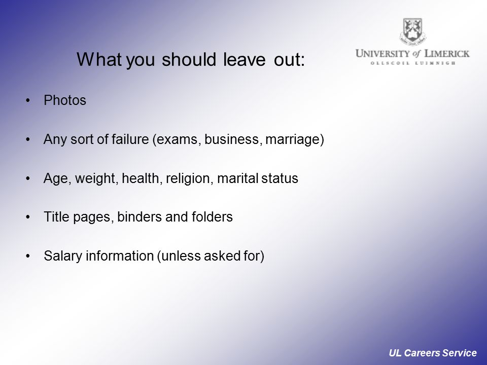UL Careers Service What you should leave out: Photos Any sort of failure (exams, business, marriage) Age, weight, health, religion, marital status Title pages, binders and folders Salary information (unless asked for)