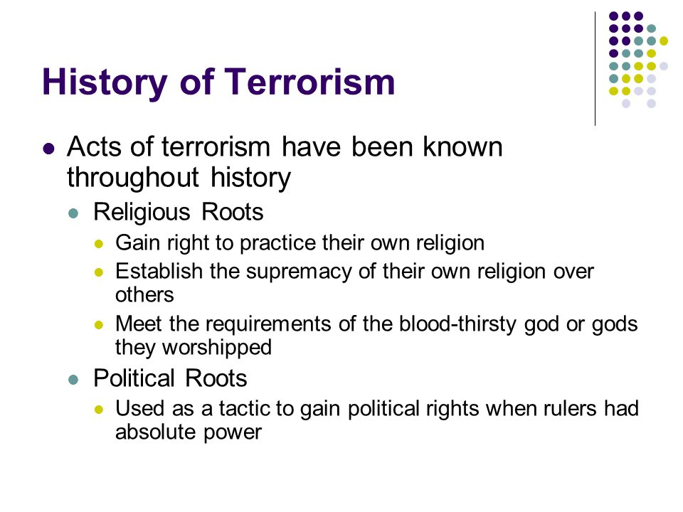 History of Terrorism Acts of terrorism have been known throughout history Religious Roots Gain right to practice their own religion Establish the supremacy of their own religion over others Meet the requirements of the blood-thirsty god or gods they worshipped Political Roots Used as a tactic to gain political rights when rulers had absolute power