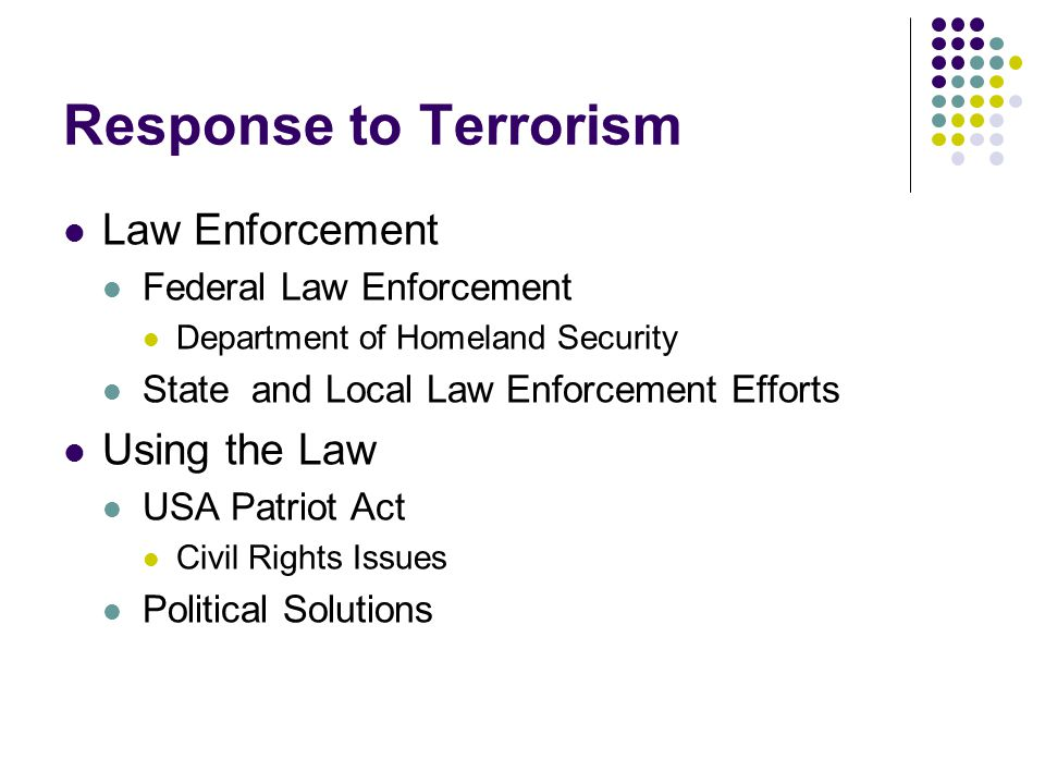 Response to Terrorism Law Enforcement Federal Law Enforcement Department of Homeland Security State and Local Law Enforcement Efforts Using the Law USA Patriot Act Civil Rights Issues Political Solutions