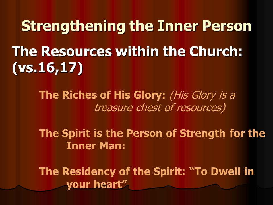 Strengthening the Inner Person The Resources within the Church: (vs.16,17) The Riches of His Glory: (His Glory is a treasure chest of resources) The Spirit is the Person of Strength for the Inner Man: The Residency of the Spirit: To Dwell in your heart